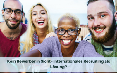 Kein Bewerber in Sicht – internationales Recruiting als Lösung?
