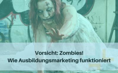 Vorsicht: Zombies! Wie Ausbildungsmarketing funktioniert